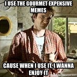 Jimmy (Pulp Fiction) - I USE THE GOURMET EXPENSIVE MEMES CAUSE WHEN I USE IT, I WANNA ENJOY IT