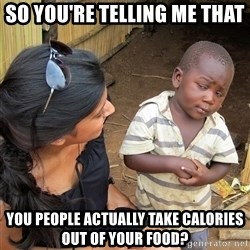 Skeptical African Child - so you're telling me that you people actually take calories out of your food?