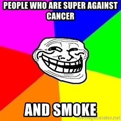 Trollface - people who are super against cancer and smoke