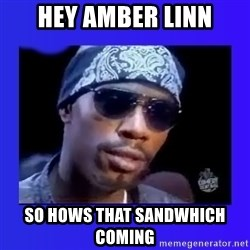 dave chappelle - Hey amber linn so hows that sandwhich coming