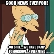Professor - good news everyone oh shit.....we have camp tomorrow....nevermind
