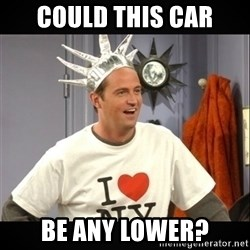 Chandler Bing - Could this car Be any lower?