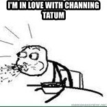 Cereal Guy Spit - I'm in love with Channing tatum