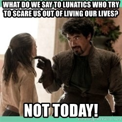 What do we say - what do we say to lunatics who try to scare us out of living our lives? not today!