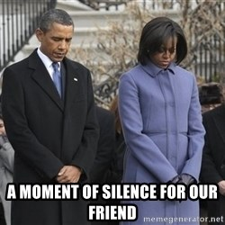 A moment of silence- obama - a moment of silence for our friend
