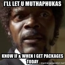 Samuel Jackson  - I'll let u muthaphukas  Know if & when I get packages today