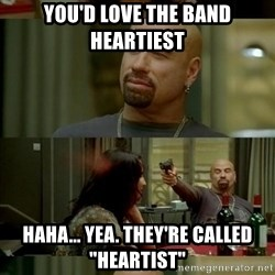 "Skin Head John - you'd love the band heartiest haha... yea. they're called ""heartist"""