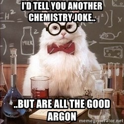 Chemist cat - I'd tell you another chemistry joke.. ..but are all the good argon