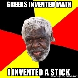Abo - Greeks invented math I invented a stick