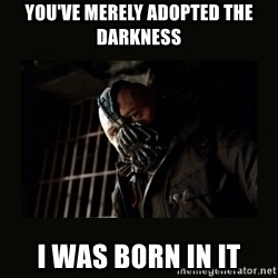 Bane Dark Knight - You've merely adopted the darkness i was born in it