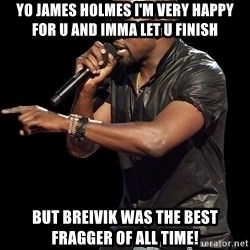 Kanye West - yo james holmes i'm very happy for u and imma let u finish  But breivik was the best fragger of all time!
