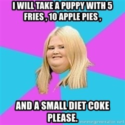 Fat Girl - I will take a puppy with 5 fries , 10 apple pies , and a small diet coke please.