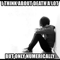 emo kid  - I think about death a lot but only numerically