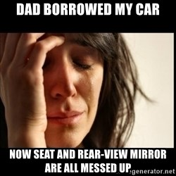 First World Problems - DAD BORROWED MY CAR NOW SEAT AND REAR-VIEW MIRROR ARE ALL MESSED UP