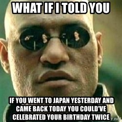 What If I Told You - what if i told you  if you went to japan yesterday and came back today you could've celebrated your birthday twice