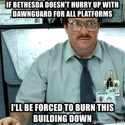 Milton Office Space - if bethesda doesn't hurry up with dawnguard for all platforms i'll be forced to burn this building down