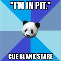 "Pit Panda - ""I'M IN PIT."" cue blank stare"