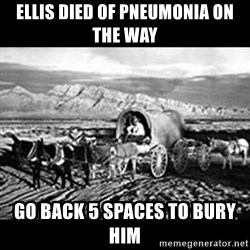 Oregon Trail Vindictus - Ellis died of pneumonia on the way Go back 5 spaces to bury him