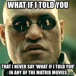 What If I Told You - What if I told you that i never say 'what if i told you' in any of the matrix movies