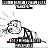 Cereal Guy Spit - ichiro traded to new york yankees.... ...for 2 minor league prospects