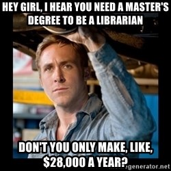 Confused Ryan Gosling - Hey girl, i hear you need a master's degree to be a librarian don't you only make, like, $28,000 a year?