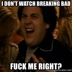 Jonah Hill - I don't watch breaking bad Fuck me right?