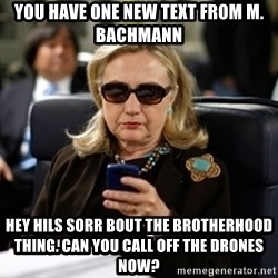Hillary Text - You have one new text from M. Bachmann Hey Hils sorr bout the brotherhood thing. Can you call off the drones now?