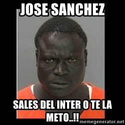 scary black man - jose sanchez  sales del inter o te la meto..!!