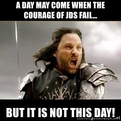 Aragon - What Say You - A Day may come when the courage of JDs Fail... But It is not this day!