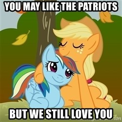 My Little Pony - You may like the patriots but we still love you