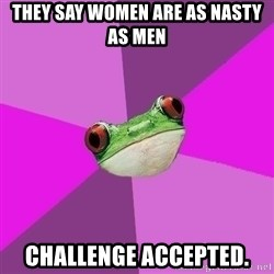 Foul Bachelorette Frog - they say women are as nasty as men challenge accepted.