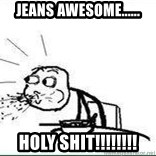 Cereal Guy Spit - jeans awesome...... holy shit!!!!!!!!