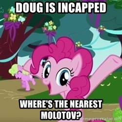 My Little Pony - Doug is incapped where's the nearest molotov?