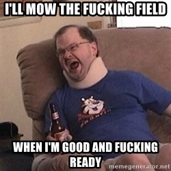 Fuming tourettes guy - i'll mow the fucking field when i'm good and fucking ready