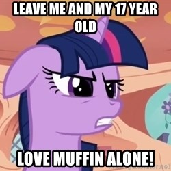 My Little Pony - Leave me and my 17 year old love muffin alone!