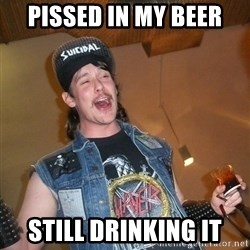 Extremely Drunk Metalhead - pissed in my beer still drinking it