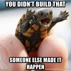 angry turtle - you didn't build that someone else made it happen