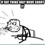 Cereal Guy Spit - if dat thing only move shoot it  .