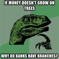 Philosoraptor - if money doesn't grow on trees why do banks have branches?