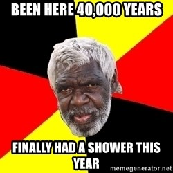 Abo - been here 40,000 years finally had a shower this year
