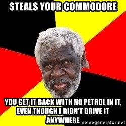 Abo - steals your commodore you get it back with no petrol in it, even though i didn't drive it anywhere