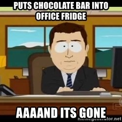 Aand Its Gone - Puts Chocolate bar into office fridge Aaaand its gone