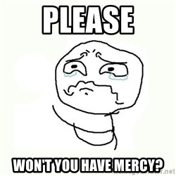 crying meme - PLEASE Won't you have mercy?