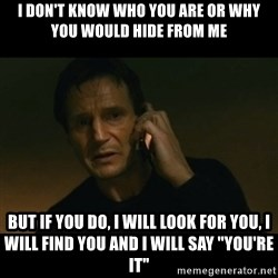 "liam neeson taken - I DON'T KNOW WHO YOU ARE OR WHY YOU WOULD HIDE FROM ME BUT IF YOU DO, I WILL LOOK FOR YOU, I WILL FIND YOU AND I WILL SAY ""YOU'RE IT"""