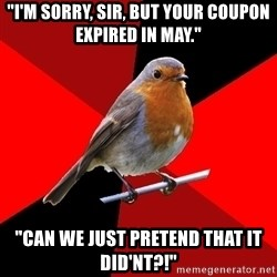 "Retail Robin - ""I'm sorry, sir, but your coupon expired in may."" ""can we just pretend that it did'nt?!"""