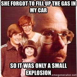 Vengeance Dad - she forgot to fill up the gas in my car so it was only a small explosion