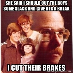Vengeance Dad - she said i should cut the boys some slack and give her a break I cut their brakes