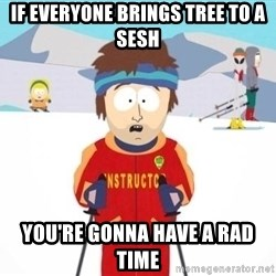 South Park Ski Teacher - If everyone brings Tree to a sesh You're Gonna have a rad time