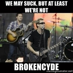 Nickelback - we may suck, but at least We're not  Brokencyde
