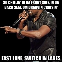 Kanye West - SO CHILLIN' IN DA FRONT SIDE, IN DA BACK SEAT, OM DRAHVIN CRUISIN' FAST LANE, SWITCH IN LANES